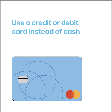 Use a credit or debit card instead of cash